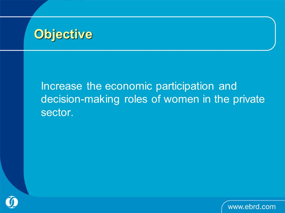 Objective Increase the economic participation and decision-making roles of women in the private sector.