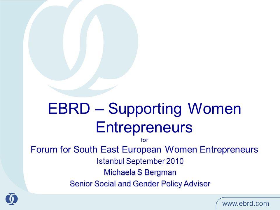 EBRD – Supporting Women Entrepreneurs for Forum for South East European Women Entrepreneurs Istanbul September 2010 Michaela S Bergman Senior Social and Gender Policy Adviser