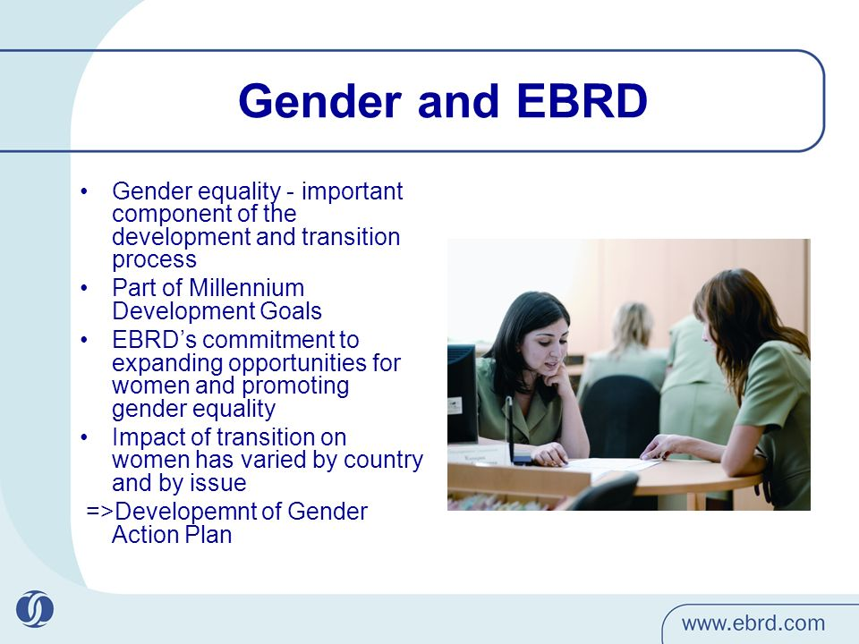 Gender and EBRD Gender equality - important component of the development and transition process Part of Millennium Development Goals EBRDs commitment to expanding opportunities for women and promoting gender equality Impact of transition on women has varied by country and by issue =>Developemnt of Gender Action Plan