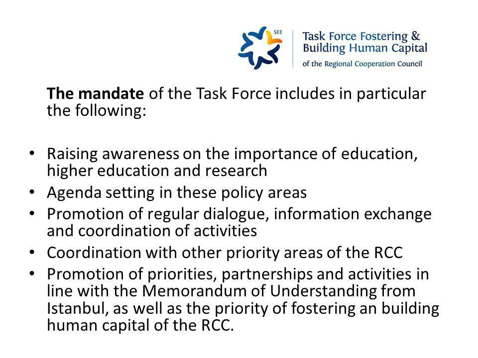 The mandate of the Task Force includes in particular the following: Raising awareness on the importance of education, higher education and research Agenda setting in these policy areas Promotion of regular dialogue, information exchange and coordination of activities Coordination with other priority areas of the RCC Promotion of priorities, partnerships and activities in line with the Memorandum of Understanding from Istanbul, as well as the priority of fostering an building human capital of the RCC.