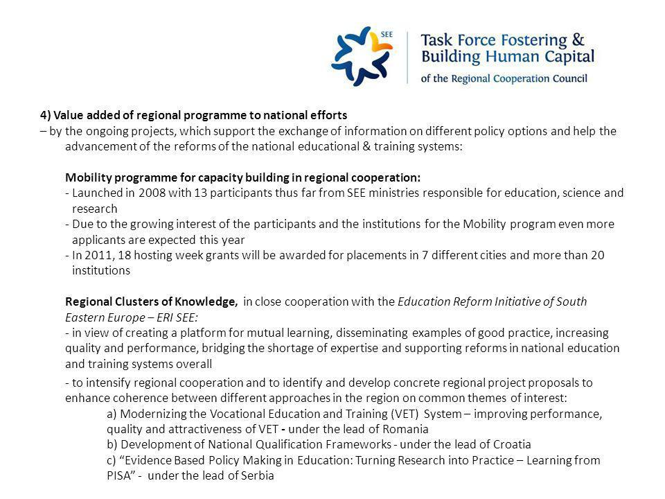 4) Value added of regional programme to national efforts – by the ongoing projects, which support the exchange of information on different policy options and help the advancement of the reforms of the national educational & training systems: Mobility programme for capacity building in regional cooperation: - Launched in 2008 with 13 participants thus far from SEE ministries responsible for education, science and research - Due to the growing interest of the participants and the institutions for the Mobility program even more applicants are expected this year - In 2011, 18 hosting week grants will be awarded for placements in 7 different cities and more than 20 institutions Regional Clusters of Knowledge, in close cooperation with the Education Reform Initiative of South Eastern Europe – ERI SEE: - in view of creating a platform for mutual learning, disseminating examples of good practice, increasing quality and performance, bridging the shortage of expertise and supporting reforms in national education and training systems overall - to intensify regional cooperation and to identify and develop concrete regional project proposals to enhance coherence between different approaches in the region on common themes of interest: a) Modernizing the Vocational Education and Training (VET) System – improving performance, quality and attractiveness of VET - under the lead of Romania b) Development of National Qualification Frameworks - under the lead of Croatia c) Evidence Based Policy Making in Education: Turning Research into Practice – Learning from PISA - under the lead of Serbia