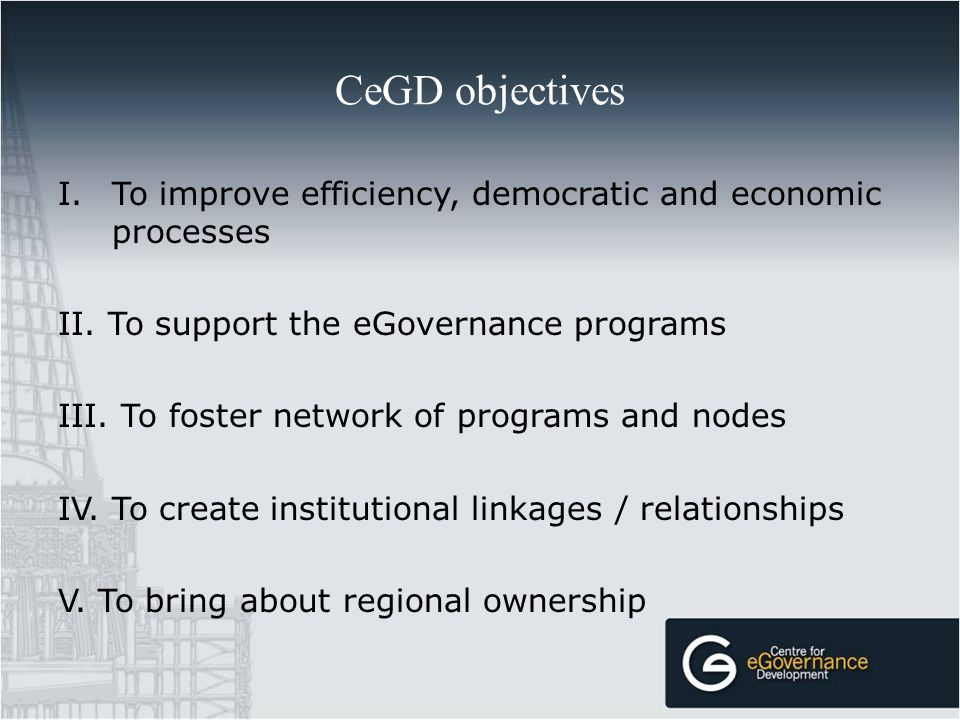 I.To improve efficiency, democratic and economic processes II. To support the eGovernance programs III. To foster network of programs and nodes IV. To