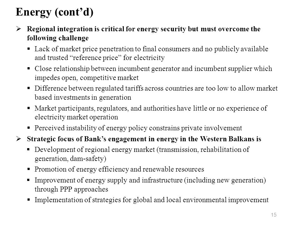 Energy (contd) Regional integration is critical for energy security but must overcome the following challenge Lack of market price penetration to fina