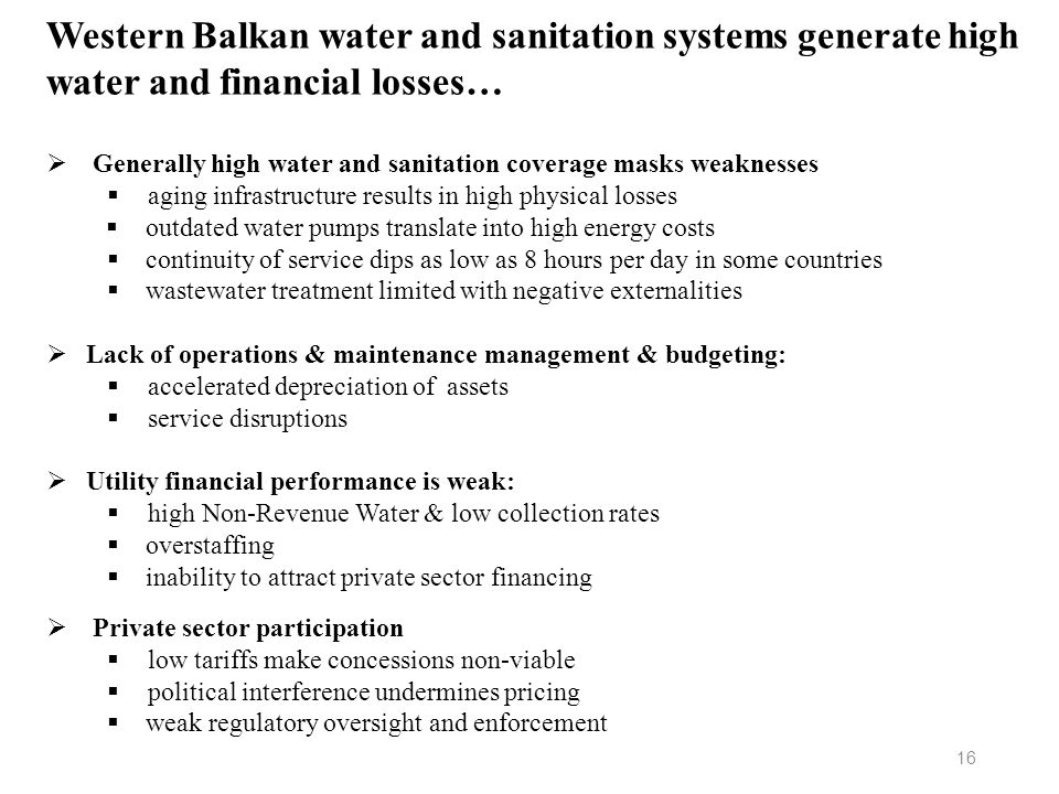 Western Balkan water and sanitation systems generate high water and financial losses… 16 Generally high water and sanitation coverage masks weaknesses