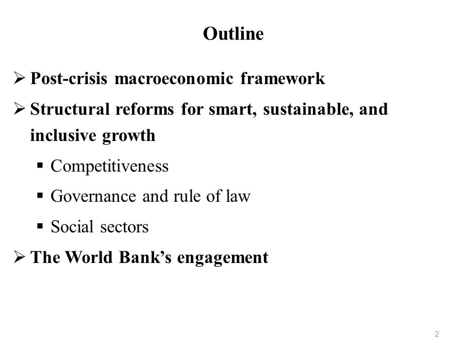 Outline Post-crisis macroeconomic framework Structural reforms for smart, sustainable, and inclusive growth Competitiveness Governance and rule of law