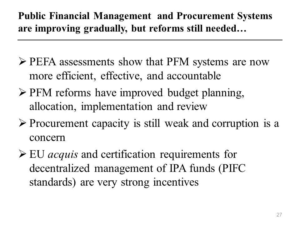 Public Financial Management and Procurement Systems are improving gradually, but reforms still needed… PEFA assessments show that PFM systems are now
