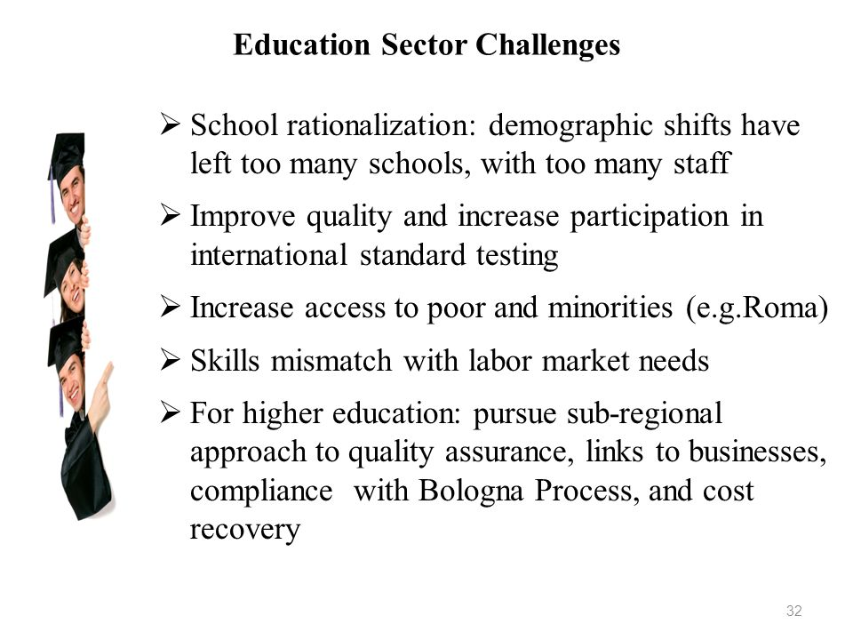 Education Sector Challenges School rationalization: demographic shifts have left too many schools, with too many staff Improve quality and increase pa