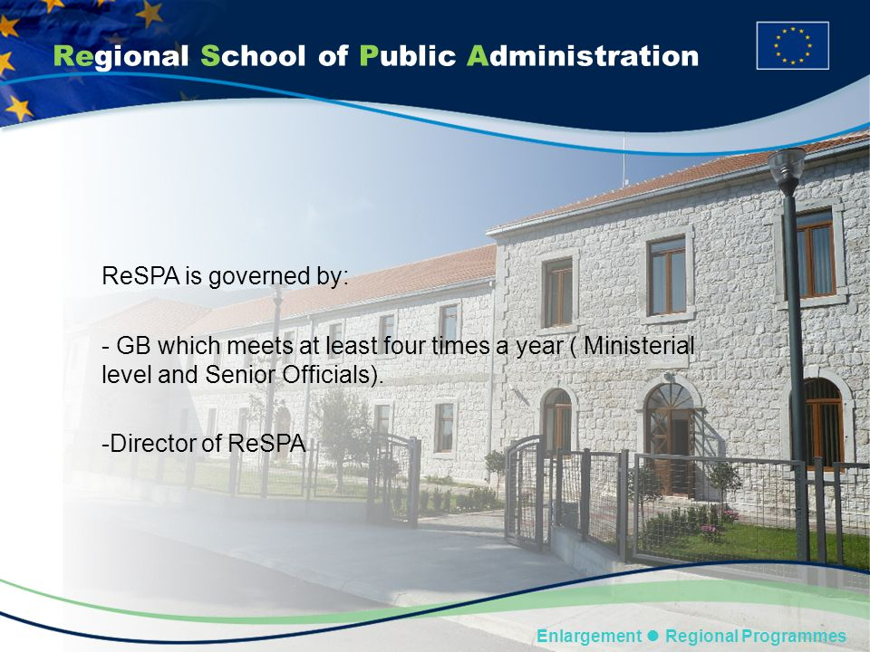 Regional School of Public Administration Enlargement Regional Programmes ReSPA is governed by: - GB which meets at least four times a year ( Ministerial level and Senior Officials).