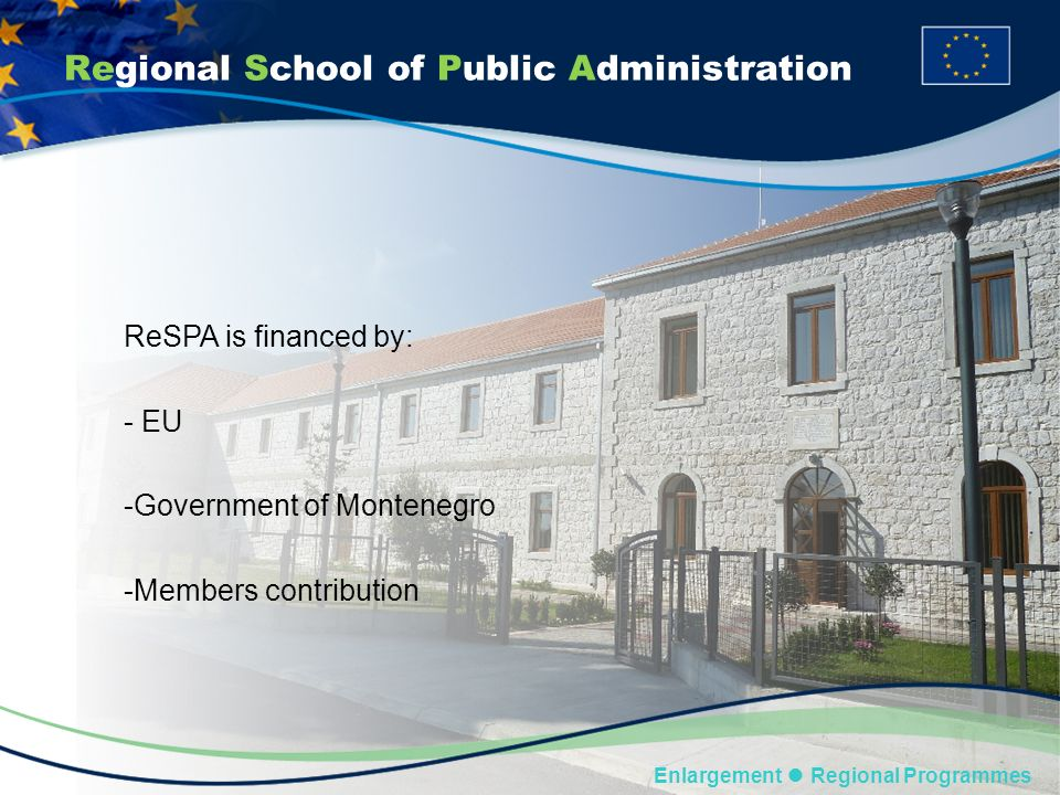 Regional School of Public Administration Enlargement Regional Programmes ReSPA is financed by: - EU -Government of Montenegro -Members contribution