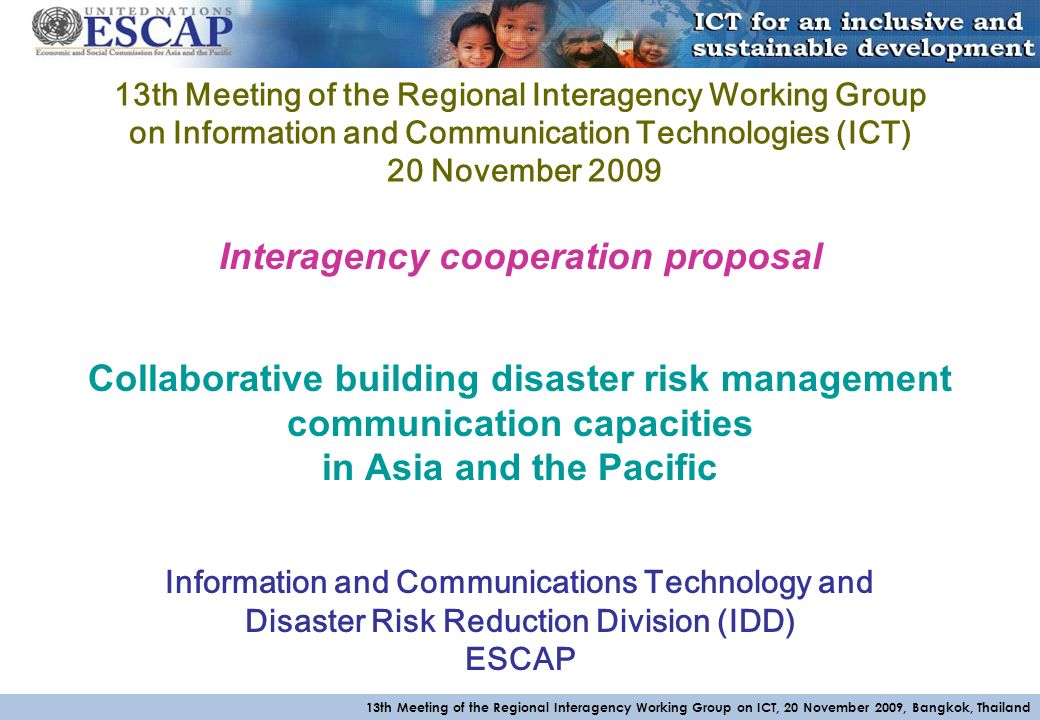 13th Meeting of the Regional Interagency Working Group on ICT, 20 November 2009, Bangkok, Thailand 13th Meeting of the Regional Interagency Working Group on Information and Communication Technologies (ICT) 20 November 2009 Interagency cooperation proposal Collaborative building disaster risk management communication capacities in Asia and the Pacific Information and Communications Technology and Disaster Risk Reduction Division (IDD) ESCAP