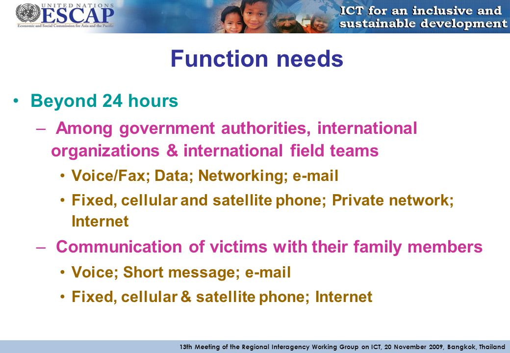 13th Meeting of the Regional Interagency Working Group on ICT, 20 November 2009, Bangkok, Thailand Function needs Beyond 24 hours – Among government authorities, international organizations & international field teams Voice/Fax; Data; Networking;  Fixed, cellular and satellite phone; Private network; Internet – Communication of victims with their family members Voice; Short message;  Fixed, cellular & satellite phone; Internet