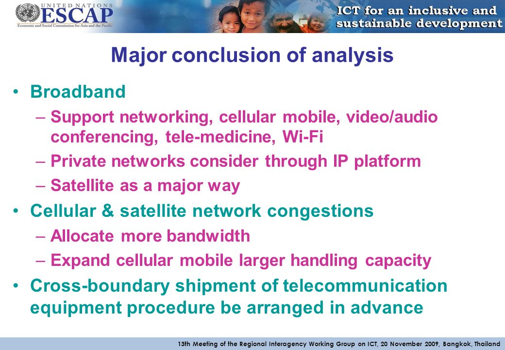 13th Meeting of the Regional Interagency Working Group on ICT, 20 November 2009, Bangkok, Thailand Major conclusion of analysis Broadband –Support networking, cellular mobile, video/audio conferencing, tele-medicine, Wi-Fi –Private networks consider through IP platform –Satellite as a major way Cellular & satellite network congestions –Allocate more bandwidth –Expand cellular mobile larger handling capacity Cross-boundary shipment of telecommunication equipment procedure be arranged in advance