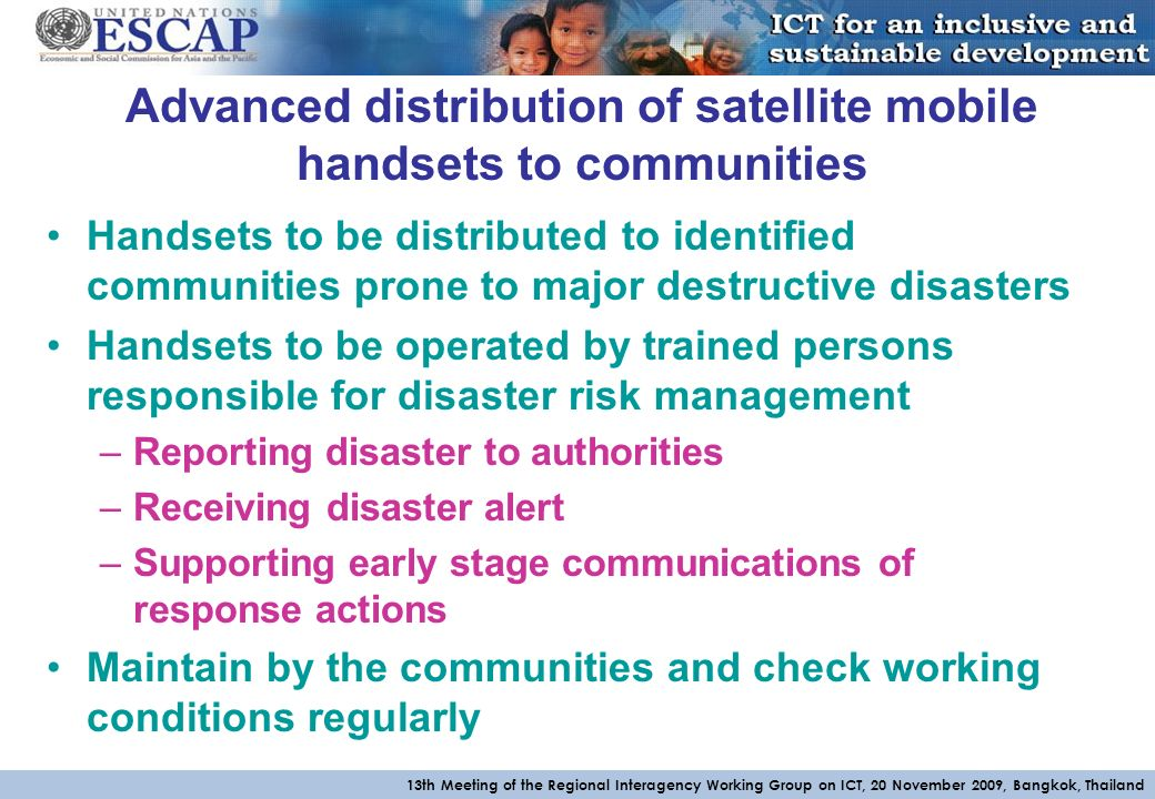 13th Meeting of the Regional Interagency Working Group on ICT, 20 November 2009, Bangkok, Thailand Advanced distribution of satellite mobile handsets to communities Handsets to be distributed to identified communities prone to major destructive disasters Handsets to be operated by trained persons responsible for disaster risk management –Reporting disaster to authorities –Receiving disaster alert –Supporting early stage communications of response actions Maintain by the communities and check working conditions regularly