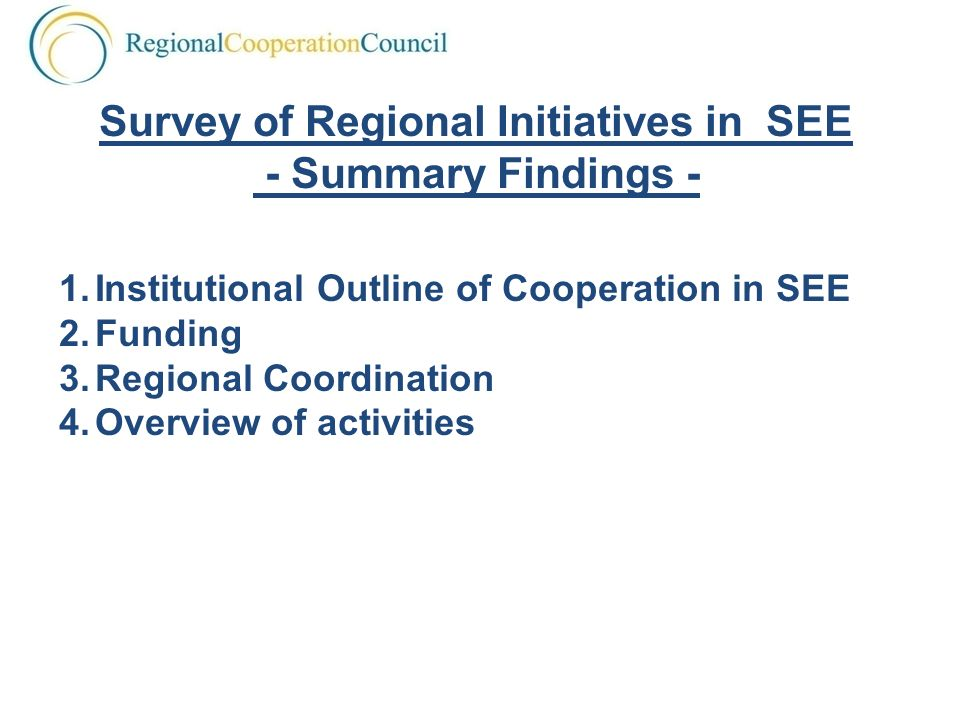 Survey of Regional Initiatives in SEE - Summary Findings - 1.Institutional Outline of Cooperation in SEE 2.Funding 3.Regional Coordination 4.Overview of activities