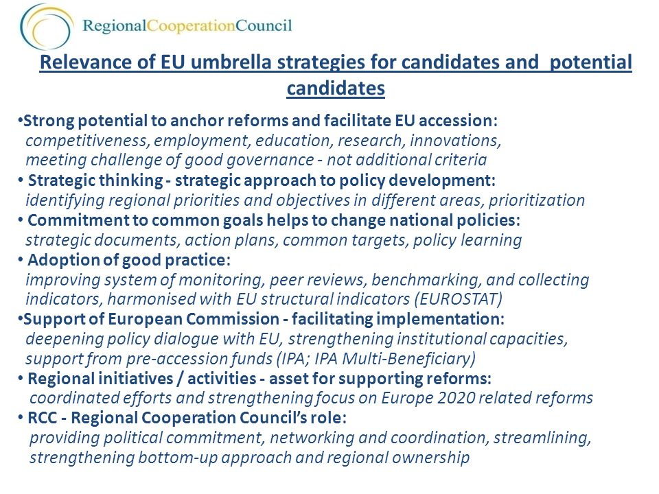 Strong potential to anchor reforms and facilitate EU accession: competitiveness, employment, education, research, innovations, meeting challenge of good governance - not additional criteria Strategic thinking - strategic approach to policy development: identifying regional priorities and objectives in different areas, prioritization Commitment to common goals helps to change national policies: strategic documents, action plans, common targets, policy learning Adoption of good practice: improving system of monitoring, peer reviews, benchmarking, and collecting indicators, harmonised with EU structural indicators (EUROSTAT) Support of European Commission - facilitating implementation: deepening policy dialogue with EU, strengthening institutional capacities, support from pre-accession funds (IPA; IPA Multi-Beneficiary) Regional initiatives / activities - asset for supporting reforms: coordinated efforts and strengthening focus on Europe 2020 related reforms RCC - Regional Cooperation Councils role: providing political commitment, networking and coordination, streamlining, strengthening bottom-up approach and regional ownership Relevance of EU umbrella strategies for candidates and potential candidates