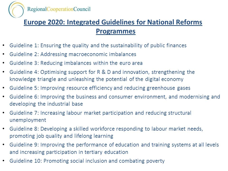 Europe 2020: Integrated Guidelines for National Reforms Programmes Guideline 1: Ensuring the quality and the sustainability of public finances Guideline 2: Addressing macroeconomic imbalances Guideline 3: Reducing imbalances within the euro area Guideline 4: Optimising support for R & D and innovation, strengthening the knowledge triangle and unleashing the potential of the digital economy Guideline 5: Improving resource efficiency and reducing greenhouse gases Guideline 6: Improving the business and consumer environment, and modernising and developing the industrial base Guideline 7: Increasing labour market participation and reducing structural unemployment Guideline 8: Developing a skilled workforce responding to labour market needs, promoting job quality and lifelong learning Guideline 9: Improving the performance of education and training systems at all levels and increasing participation in tertiary education Guideline 10: Promoting social inclusion and combating poverty