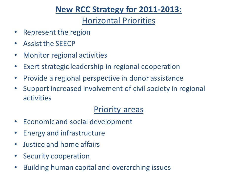 New RCC Strategy for 2011-2013: Horizontal Priorities Represent the region Assist the SEECP Monitor regional activities Exert strategic leadership in regional cooperation Provide a regional perspective in donor assistance Support increased involvement of civil society in regional activities Priority areas Economic and social development Energy and infrastructure Justice and home affairs Security cooperation Building human capital and overarching issues