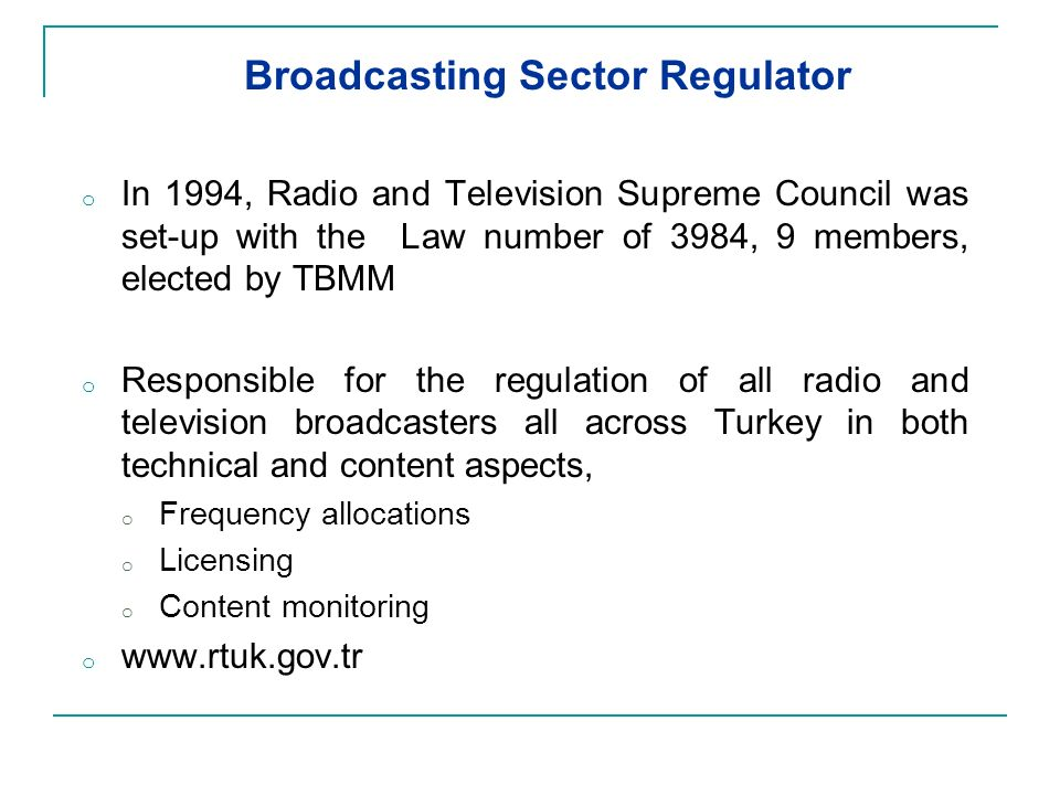 Broadcasting Sector Regulator o In 1994, Radio and Television Supreme Council was set-up with the Law number of 3984, 9 members, elected by TBMM o Responsible for the regulation of all radio and television broadcasters all across Turkey in both technical and content aspects, o Frequency allocations o Licensing o Content monitoring o www.rtuk.gov.tr