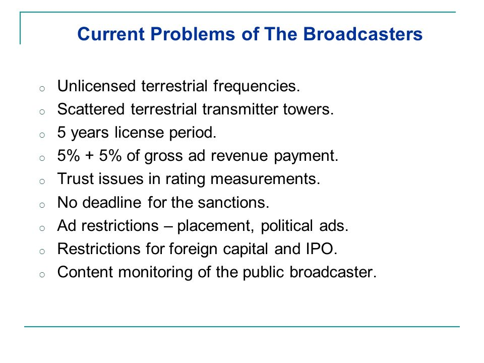 Current Problems of The Broadcasters o Unlicensed terrestrial frequencies. o Scattered terrestrial transmitter towers. o 5 years license period. o 5%