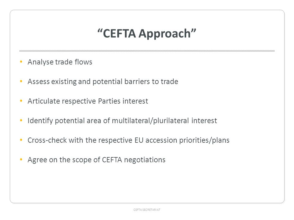 CEFTA SECRETARIAT CEFTA Approach Analyse trade flows Assess existing and potential barriers to trade Articulate respective Parties interest Identify potential area of multilateral/plurilateral interest Cross-check with the respective EU accession priorities/plans Agree on the scope of CEFTA negotiations