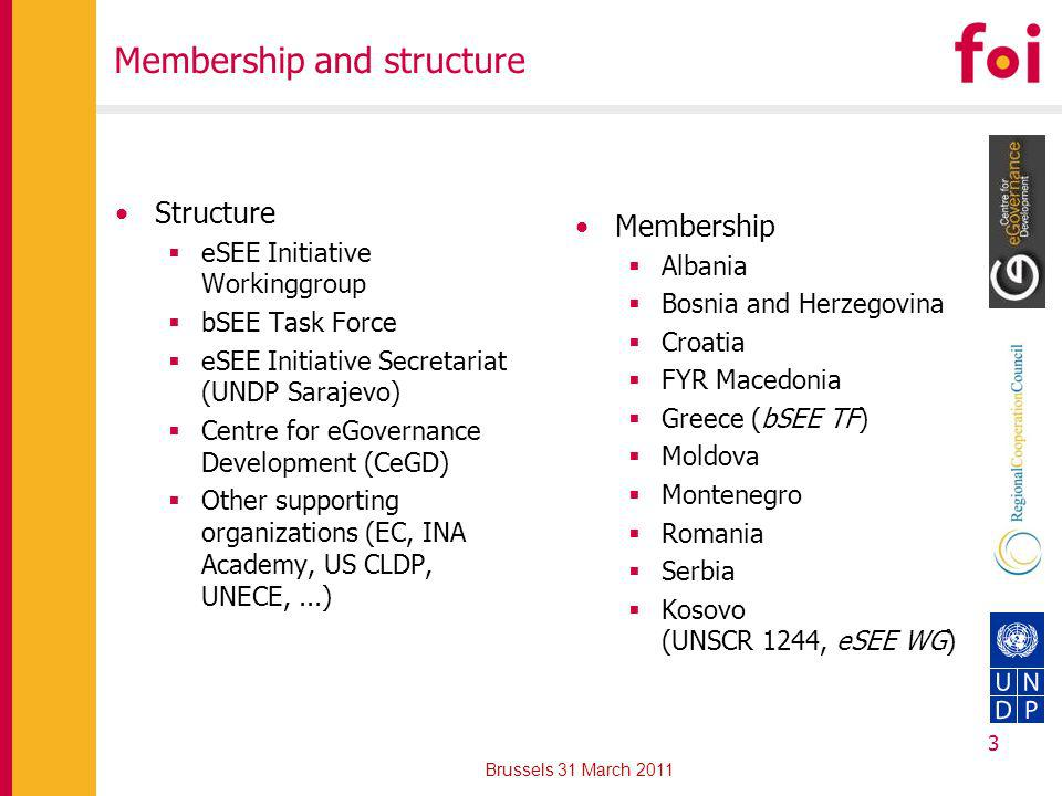Membership and structure Structure eSEE Initiative Workinggroup bSEE Task Force eSEE Initiative Secretariat (UNDP Sarajevo) Centre for eGovernance Development (CeGD) Other supporting organizations (EC, INA Academy, US CLDP, UNECE,...) Membership Albania Bosnia and Herzegovina Croatia FYR Macedonia Greece (bSEE TF) Moldova Montenegro Romania Serbia Kosovo (UNSCR 1244, eSEE WG) Brussels 31 March 2011 3