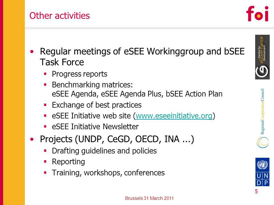 Regular meetings of eSEE Workinggroup and bSEE Task Force Progress reports Benchmarking matrices: eSEE Agenda, eSEE Agenda Plus, bSEE Action Plan Exchange of best practices eSEE Initiative web site (www.eseeinitiative.org)www.eseeinitiative.org eSEE Initiative Newsletter Projects (UNDP, CeGD, OECD, INA...) Drafting guidelines and policies Reporting Training, workshops, conferences 5 Brussels 31 March 2011 Other activities