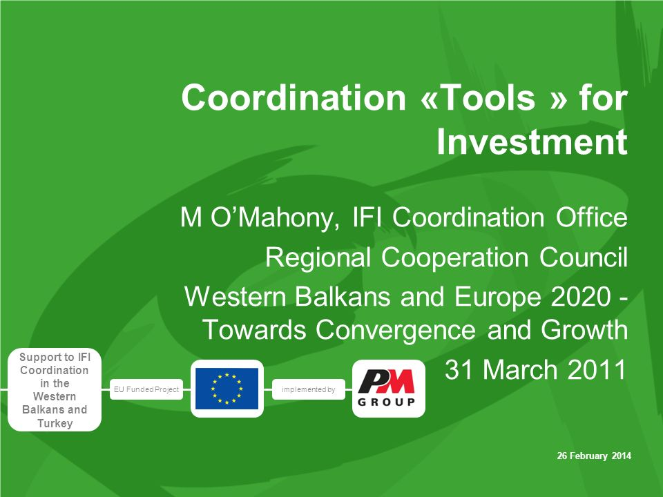 EU Funded Projectimplemented by Support to IFI Coordination in the Western Balkans and Turkey 26 February 2014 Coordination «Tools » for Investment M OMahony, IFI Coordination Office Regional Cooperation Council Western Balkans and Europe Towards Convergence and Growth 31 March 2011