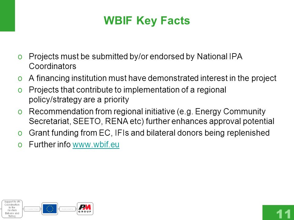 11 WBIF Key Facts oProjects must be submitted by/or endorsed by National IPA Coordinators oA financing institution must have demonstrated interest in the project oProjects that contribute to implementation of a regional policy/strategy are a priority oRecommendation from regional initiative (e.g.