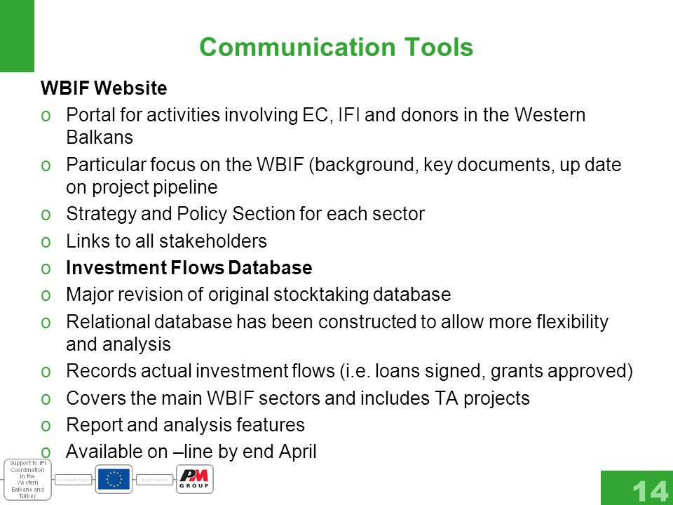 14 Communication Tools WBIF Website oPortal for activities involving EC, IFI and donors in the Western Balkans oParticular focus on the WBIF (background, key documents, up date on project pipeline oStrategy and Policy Section for each sector oLinks to all stakeholders oInvestment Flows Database oMajor revision of original stocktaking database oRelational database has been constructed to allow more flexibility and analysis oRecords actual investment flows (i.e.