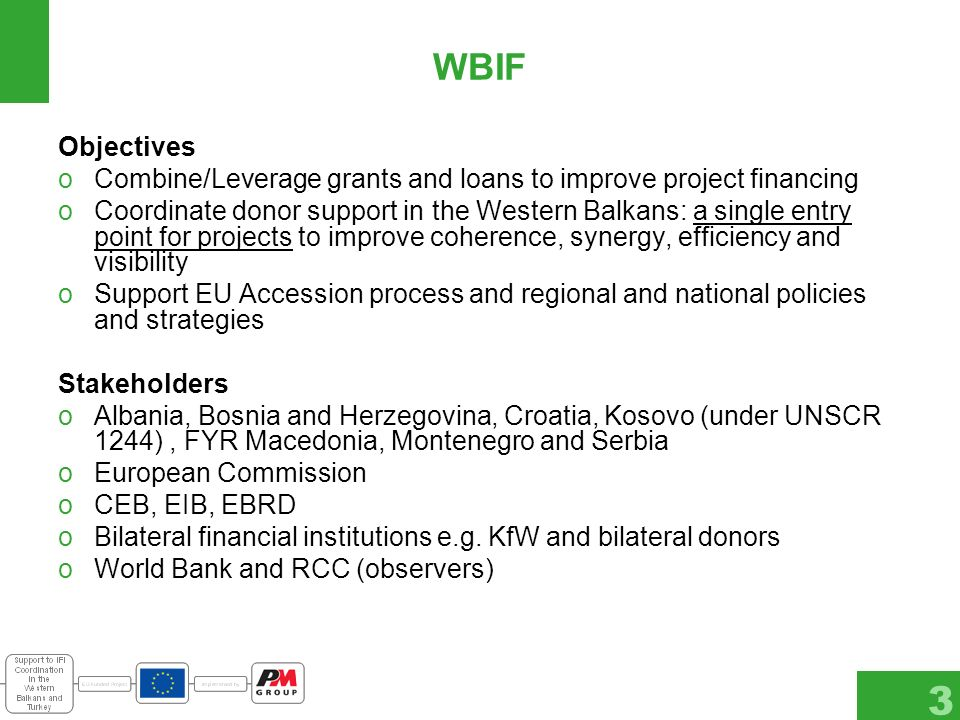 3 WBIF Objectives oCombine/Leverage grants and loans to improve project financing oCoordinate donor support in the Western Balkans: a single entry point for projects to improve coherence, synergy, efficiency and visibility oSupport EU Accession process and regional and national policies and strategies Stakeholders oAlbania, Bosnia and Herzegovina, Croatia, Kosovo (under UNSCR 1244), FYR Macedonia, Montenegro and Serbia oEuropean Commission oCEB, EIB, EBRD oBilateral financial institutions e.g.