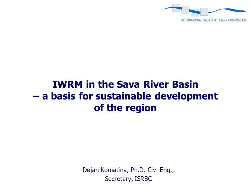 Dejan Komatina, Ph.D. Civ. Eng., Secretary, ISRBC IWRM in the Sava River Basin – a basis for sustainable development of the region