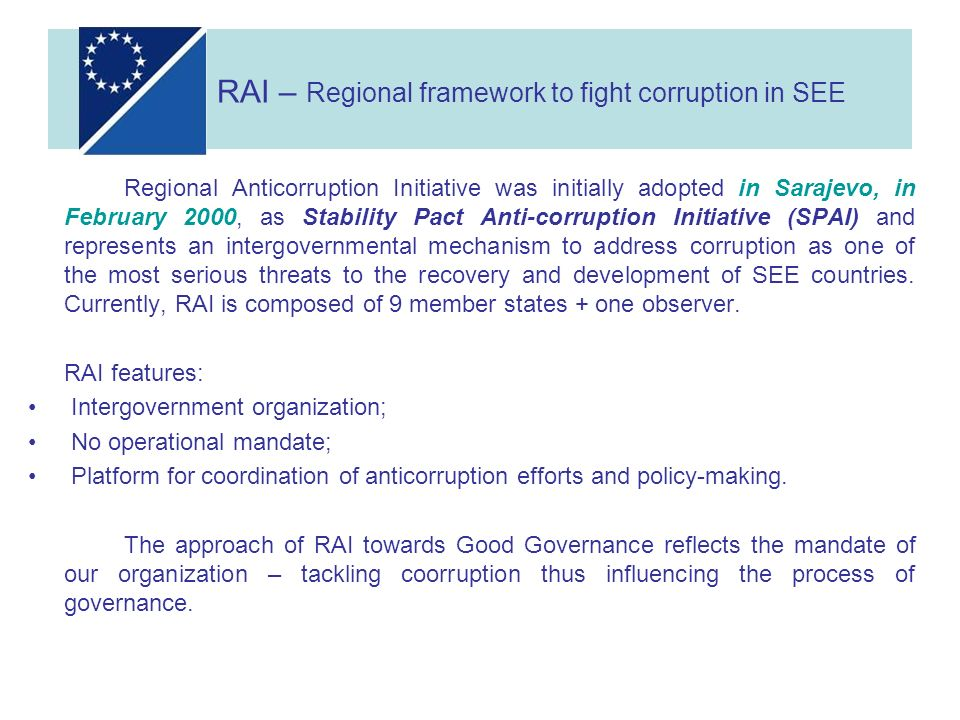 Regional Anticorruption Initiative was initially adopted in Sarajevo, in February 2000, as Stability Pact Anti-corruption Initiative (SPAI) and represents an intergovernmental mechanism to address corruption as one of the most serious threats to the recovery and development of SEE countries.