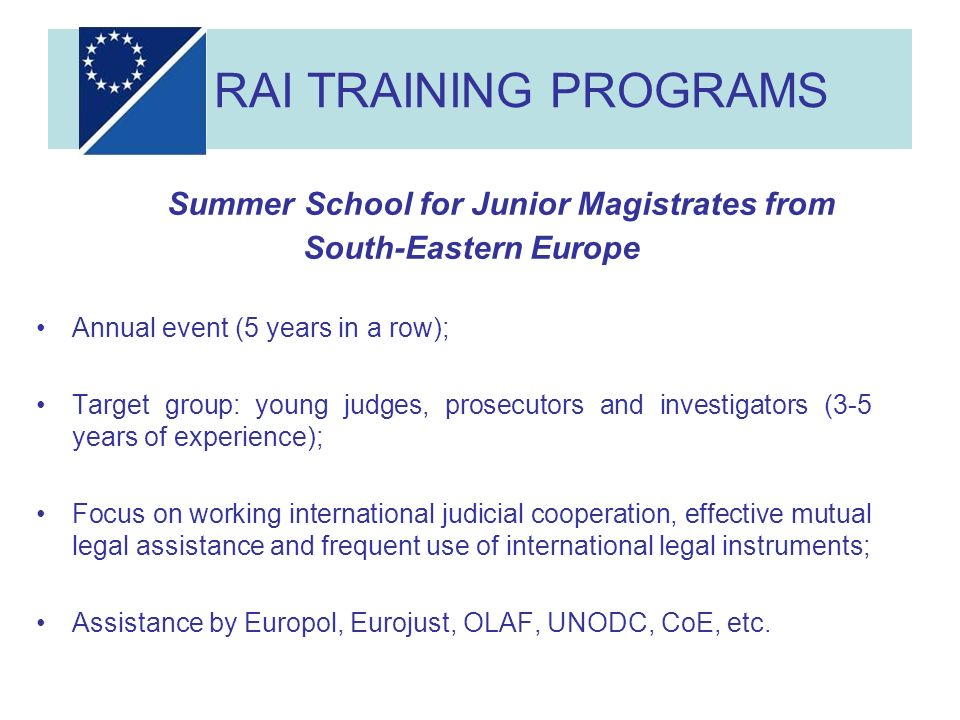 RAI TRAINING PROGRAMS Summer School for Junior Magistrates from South-Eastern Europe Annual event (5 years in a row); Target group: young judges, prosecutors and investigators (3-5 years of experience); Focus on working international judicial cooperation, effective mutual legal assistance and frequent use of international legal instruments; Assistance by Europol, Eurojust, OLAF, UNODC, CoE, etc.