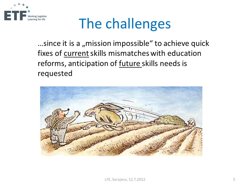 LFE, Sarajevo, 12.7.20125 …since it is a mission impossible to achieve quick fixes of current skills mismatches with education reforms, anticipation of future skills needs is requested The challenges