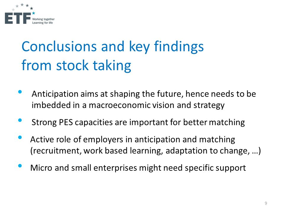 9 Anticipation aims at shaping the future, hence needs to be imbedded in a macroeconomic vision and strategy Strong PES capacities are important for better matching Active role of employers in anticipation and matching (recruitment, work based learning, adaptation to change, …) Micro and small enterprises might need specific support Conclusions and key findings from stock taking