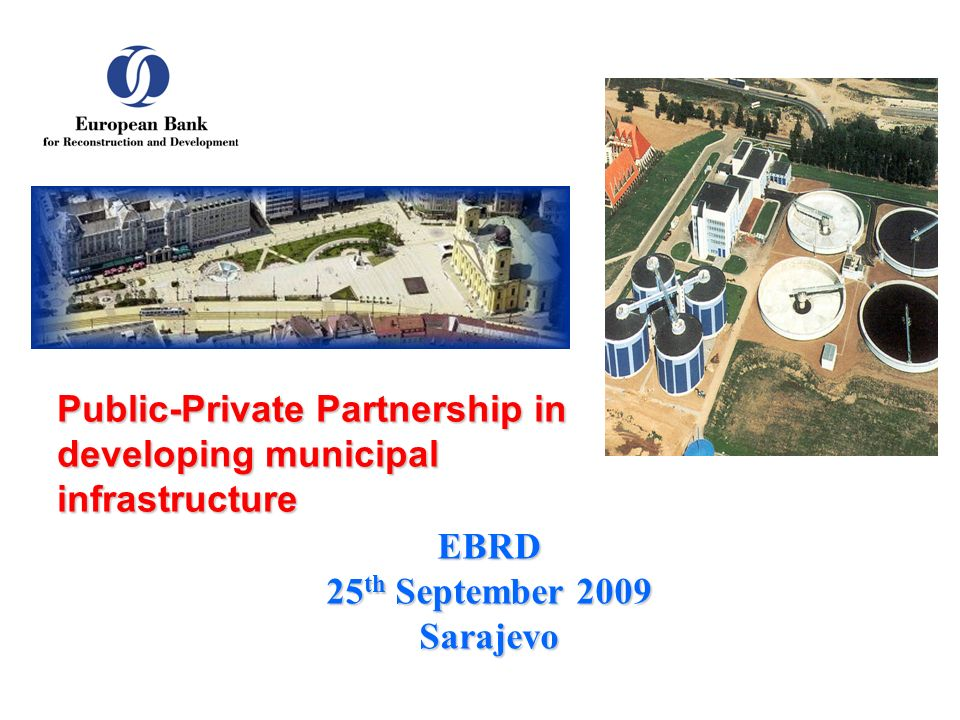 EBRD 25 th September 2009 Sarajevo Public-Private Partnership in developing municipal infrastructure