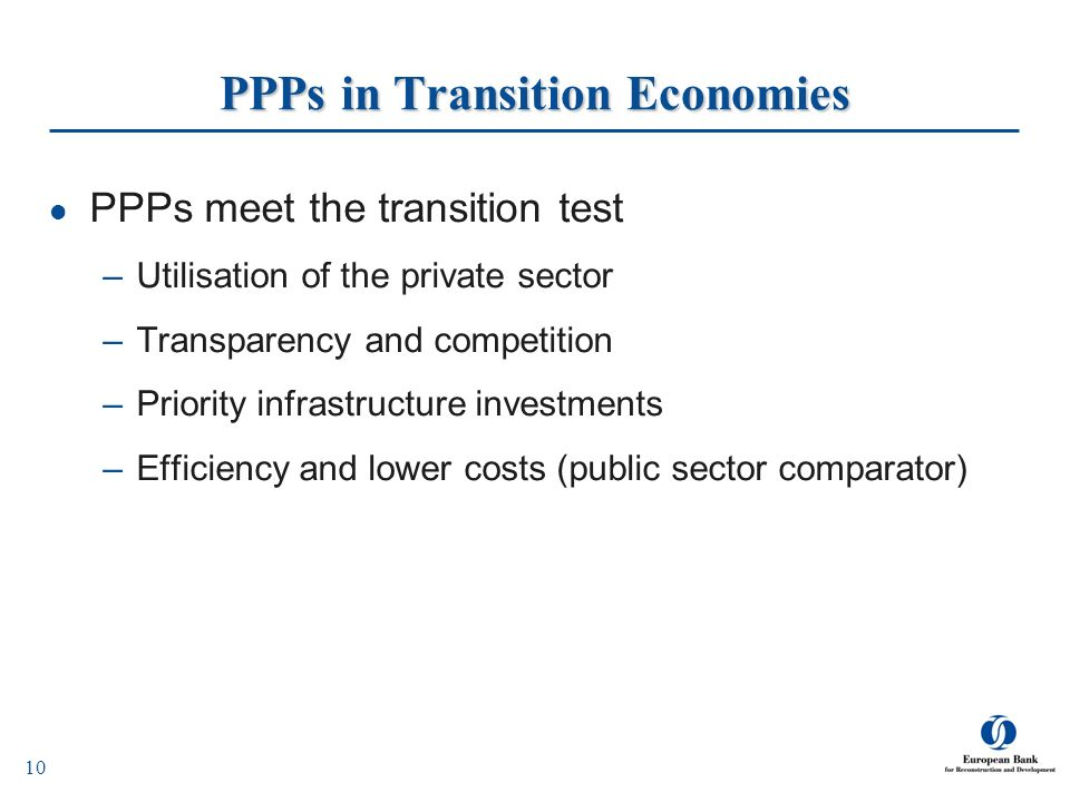 10 PPPs in Transition Economies PPPs meet the transition test –Utilisation of the private sector –Transparency and competition –Priority infrastructur