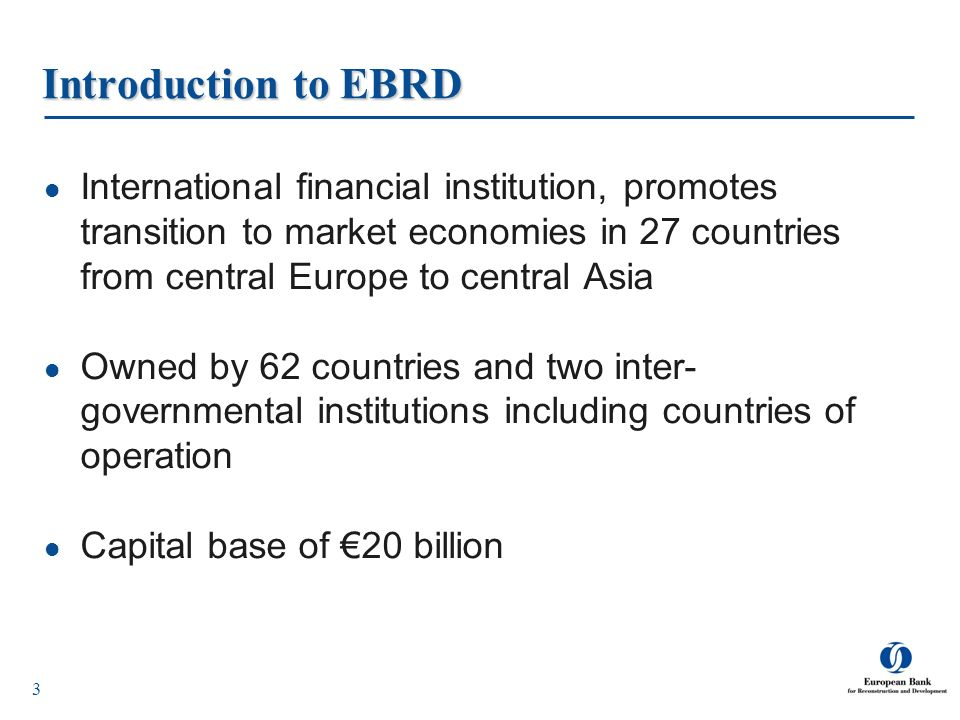 3 Introduction to EBRD International financial institution, promotes transition to market economies in 27 countries from central Europe to central Asi