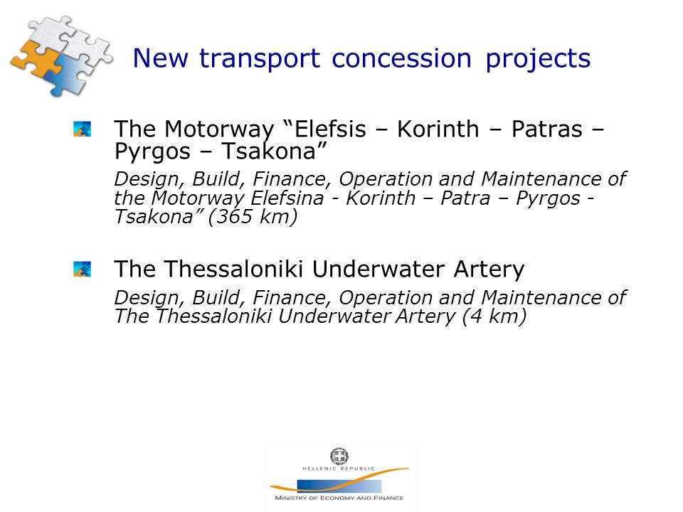 New transport concession projects The Motorway Elefsis – Korinth – Patras – Pyrgos – Tsakona Design, Build, Finance, Operation and Maintenance of the Motorway Elefsina - Korinth – Patra – Pyrgos - Tsakona (365 km) The Thessaloniki Underwater Artery Design, Build, Finance, Operation and Maintenance of The Thessaloniki Underwater Artery (4 km)