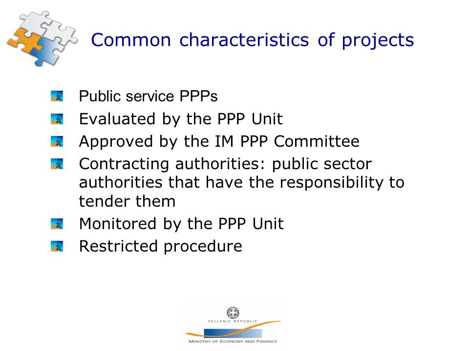 Common characteristics of projects Public service PPPs Evaluated by the PPP Unit Approved by the IM PPP Committee Contracting authorities: public sector authorities that have the responsibility to tender them Monitored by the PPP Unit Restricted procedure