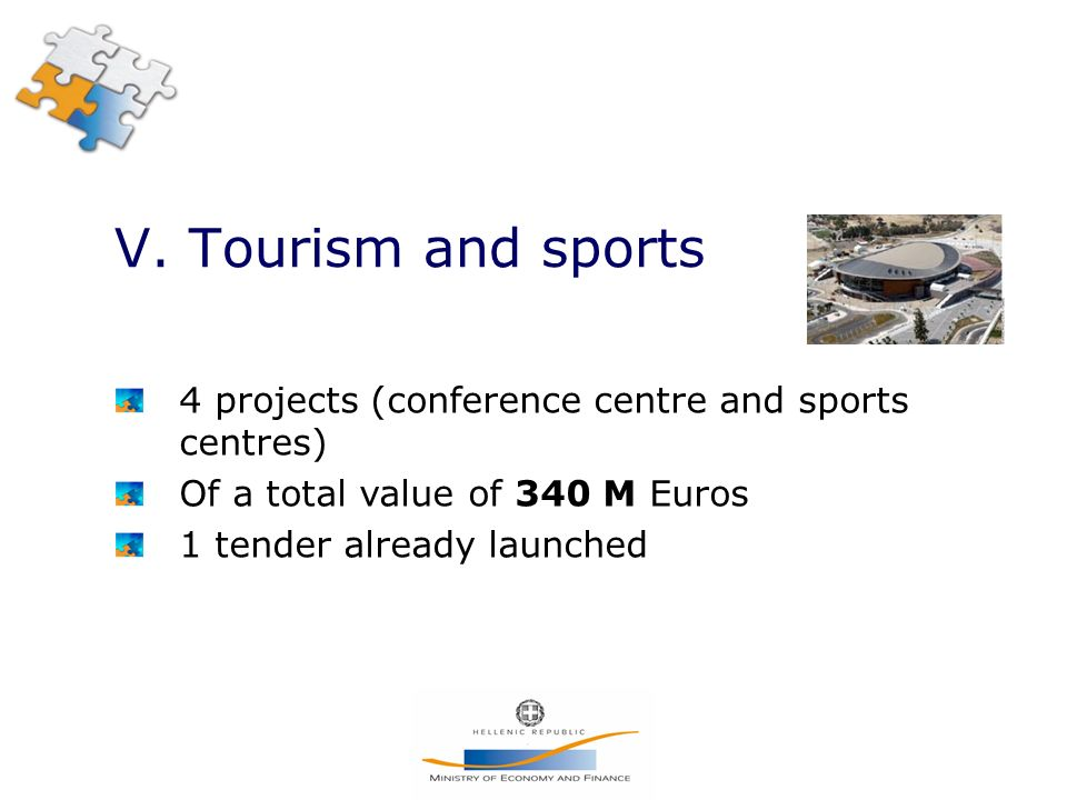 V. Tourism and sports 4 projects (conference centre and sports centres) Of a total value of 340 M Euros 1 tender already launched