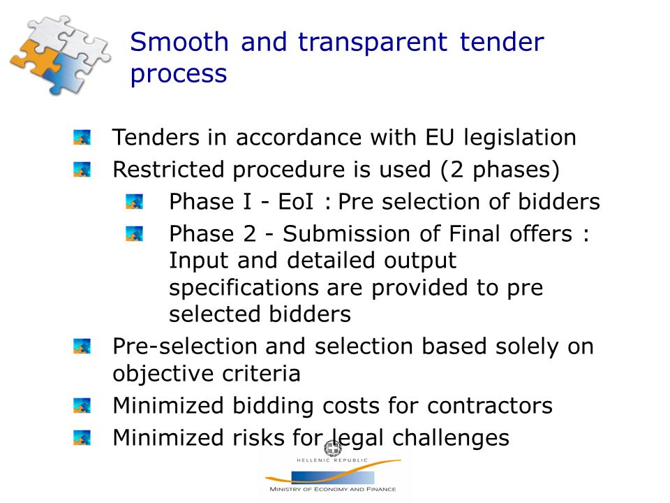 Smooth and transparent tender process Tenders in accordance with EU legislation Restricted procedure is used (2 phases) Phase I - EoI : Pre selection of bidders Phase 2 - Submission of Final offers : Input and detailed output specifications are provided to pre selected bidders Pre-selection and selection based solely on objective criteria Minimized bidding costs for contractors Minimized risks for legal challenges