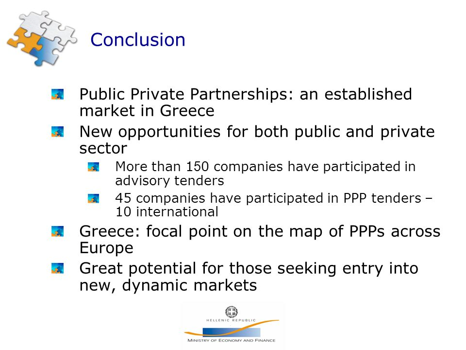 Conclusion Public Private Partnerships: an established market in Greece New opportunities for both public and private sector More than 1 5 0 companies have participated in advisory tenders 45 companies have participated in PPP tenders – 10 international Greece: focal point on the map of PPPs across Europe Great potential for those seeking entry into new, dynamic markets