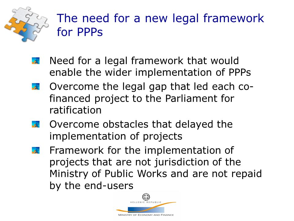 Need for a legal framework that would enable the wider implementation of PPPs Overcome the legal gap that led each co- financed project to the Parliament for ratification Overcome obstacles that delayed the implementation of projects Framework for the implementation of projects that are not jurisdiction of the Ministry of Public Works and are not repaid by the end-users The need for a new legal framework for PPPs