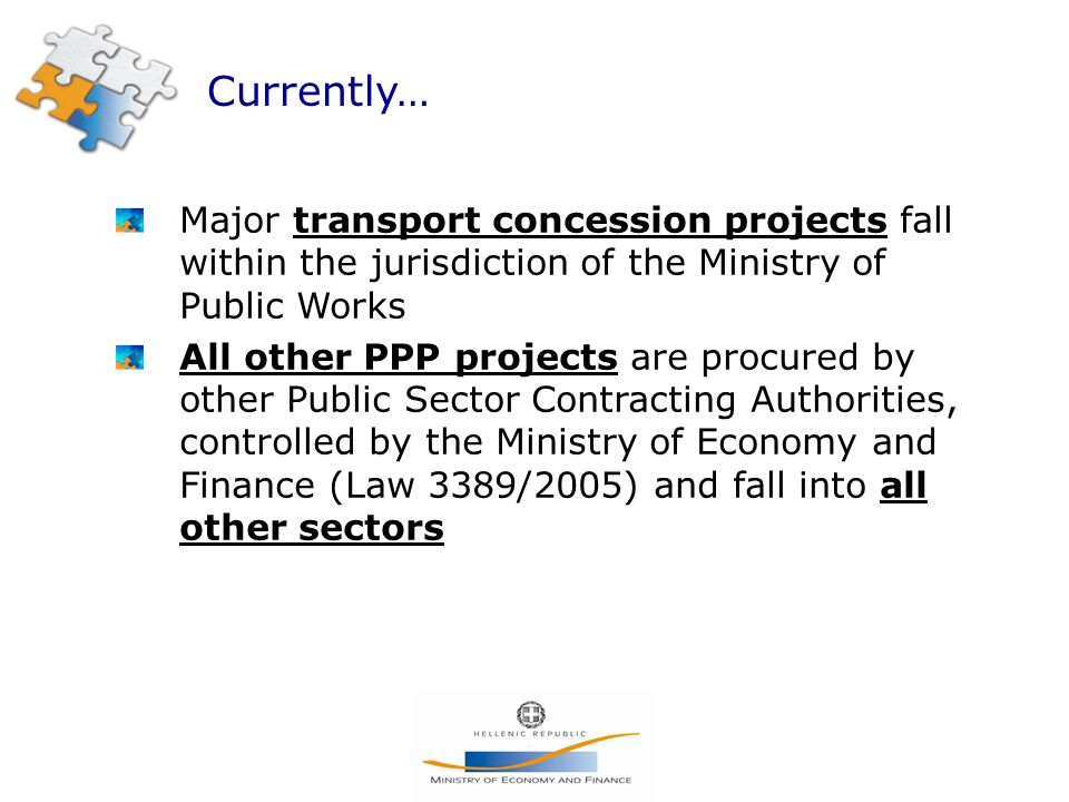 Currently… Major transport concession projects fall within the jurisdiction of the Ministry of Public Works All other PPP projects are procured by other Public Sector Contracting Authorities, controlled by the Ministry of Economy and Finance (Law 3389/2005) and fall into all other sectors