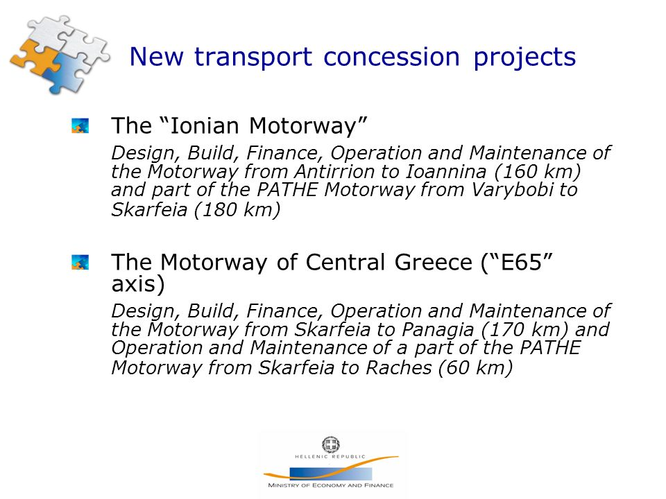 The Ionian Motorway Design, Build, Finance, Operation and Maintenance of the Motorway from Antirrion to Ioannina (160 km) and part of the PATHE Motorway from Varybobi to Skarfeia (180 km) The Motorway of Central Greece (E65 axis) Design, Build, Finance, Operation and Maintenance of the Motorway from Skarfeia to Panagia (170 km) and Operation and Maintenance of a part of the PATHE Motorway from Skarfeia to Raches (60 km)