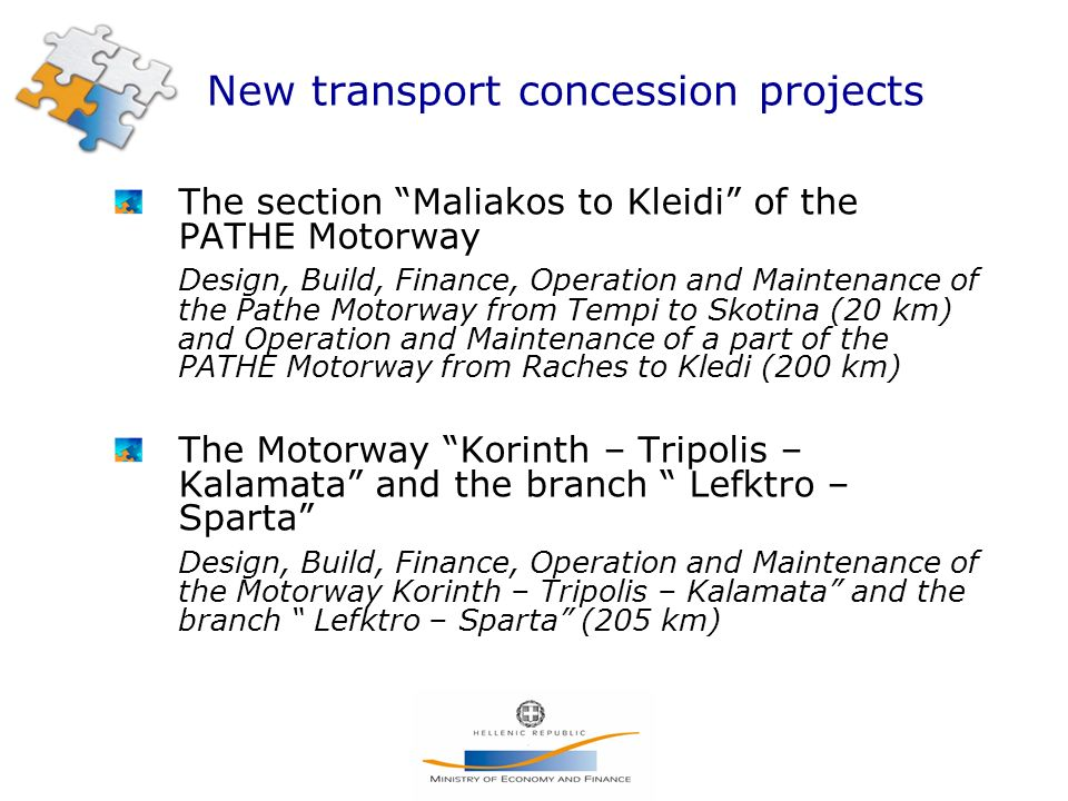 New transport concession projects The section Maliakos to Kleidi of the PATHE Motorway Design, Build, Finance, Operation and Maintenance of the Pathe Motorway from Tempi to Skotina (20 km) and Operation and Maintenance of a part of the PATHE Motorway from Raches to Kledi (200 km) The Motorway Korinth – Tripolis – Kalamata and the branch Lefktro – Sparta Design, Build, Finance, Operation and Maintenance of the Motorway Korinth – Tripolis – Kalamata and the branch Lefktro – Sparta (205 km)