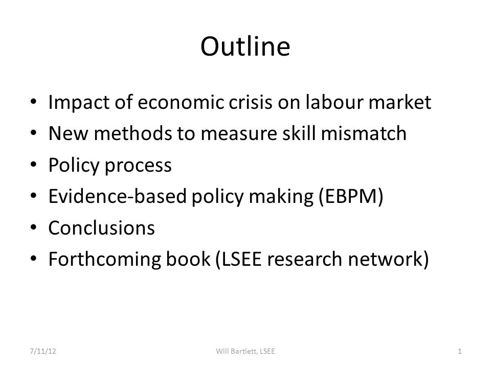 Outline Impact of economic crisis on labour market New methods to measure skill mismatch Policy process Evidence-based policy making (EBPM) Conclusions Forthcoming book (LSEE research network) 7/11/121Will Bartlett, LSEE