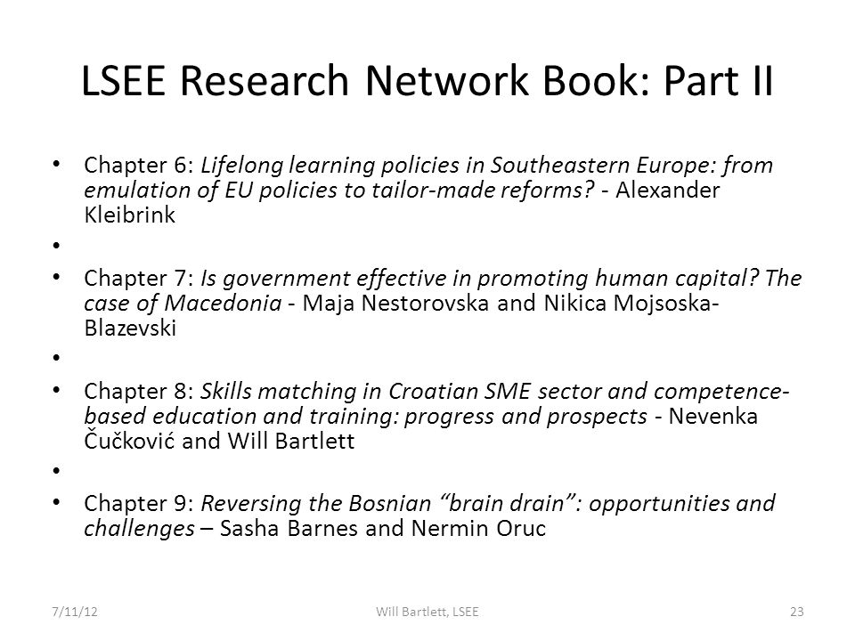 LSEE Research Network Book: Part I Chapter 2: Skill mismatch in enlargement and neighbourhood countries – Will Bartlett, Jens Johansen and Debora Gatelli Chapter 3: Skill surveys in Serbia: an overview and a case study - Mihail Arandarenko and Galjina Ognjanov Chapter 4: Skill needs on the labour market in Macedonia – Jovan Pejkovski Chapter 5: Educational origins and occupational destinations.