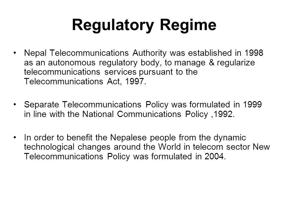 Regulatory Regime Nepal Telecommunications Authority was established in 1998 as an autonomous regulatory body, to manage & regularize telecommunicatio